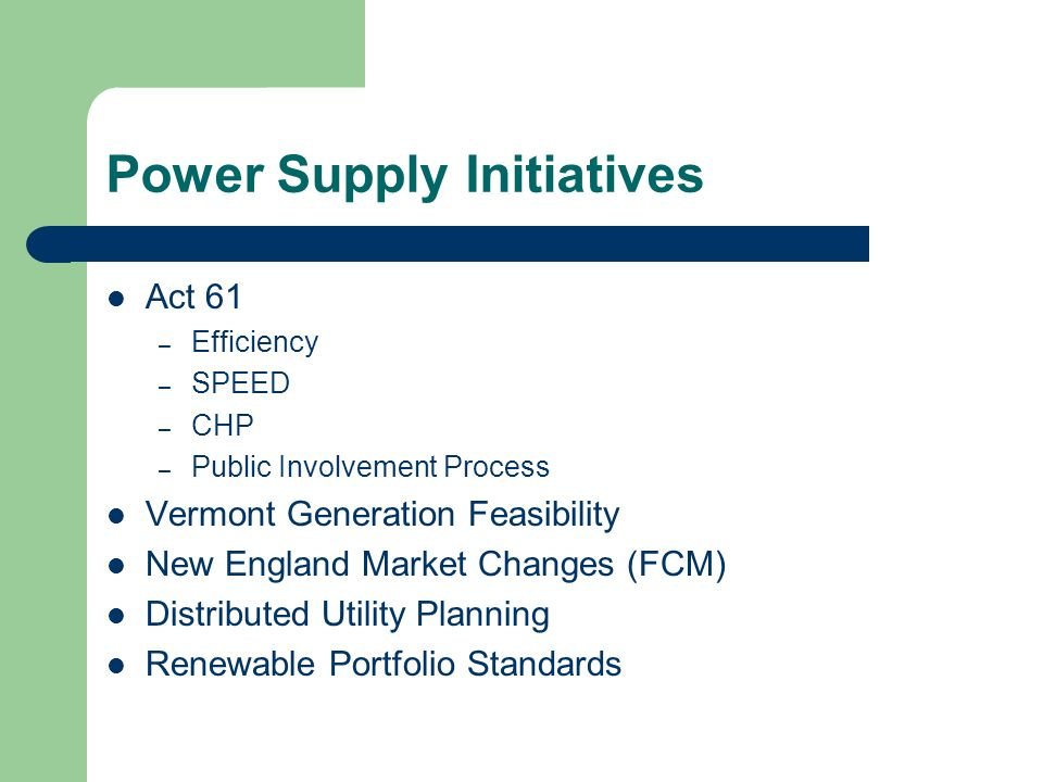 Power Supply Initiatives Act 61 – Efficiency – SPEED – CHP – Public Involvement Process Vermont Generation Feasibility New England Market Changes (FCM) Distributed Utility Planning Renewable Portfolio Standards