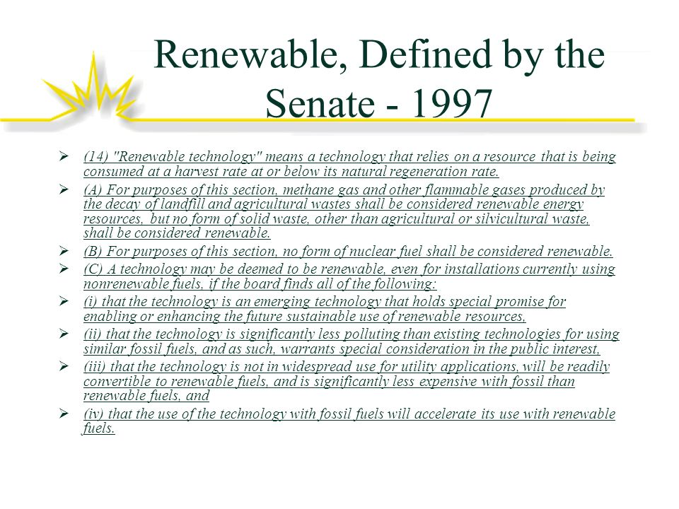 Renewable, Defined by the Senate - 1997 (14) Renewable technology means a technology that relies on a resource that is being consumed at a harvest rate at or below its natural regeneration rate.