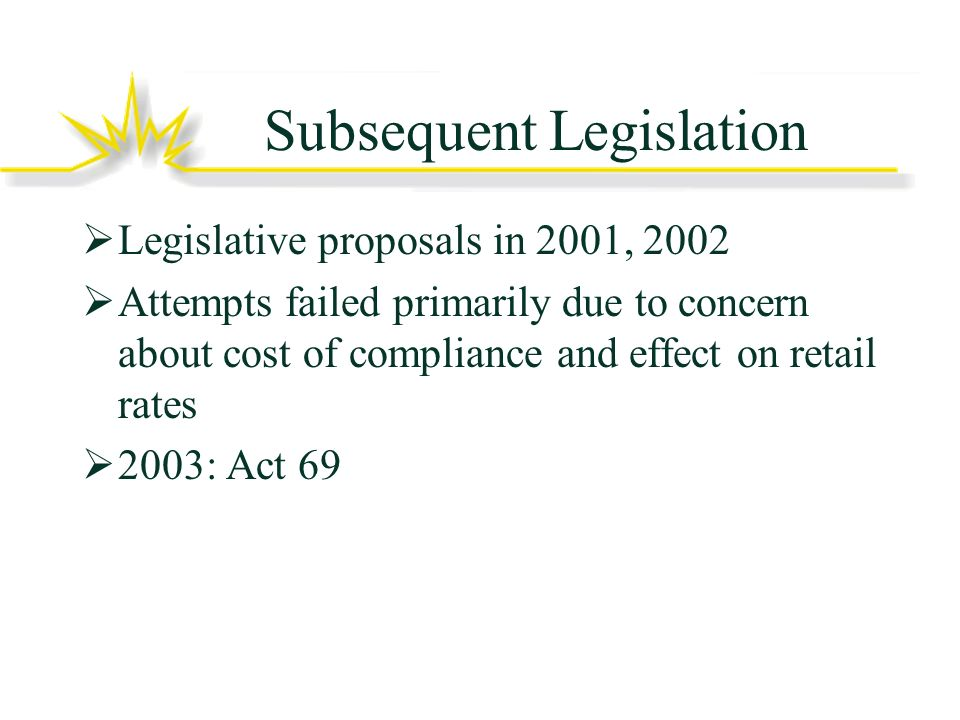 Subsequent Legislation Legislative proposals in 2001, 2002 Attempts failed primarily due to concern about cost of compliance and effect on retail rates 2003: Act 69