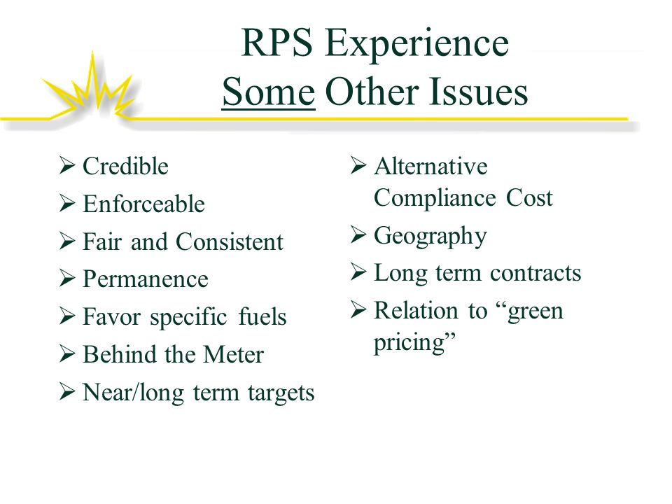 RPS Experience Some Other Issues Credible Enforceable Fair and Consistent Permanence Favor specific fuels Behind the Meter Near/long term targets Alternative Compliance Cost Geography Long term contracts Relation to green pricing
