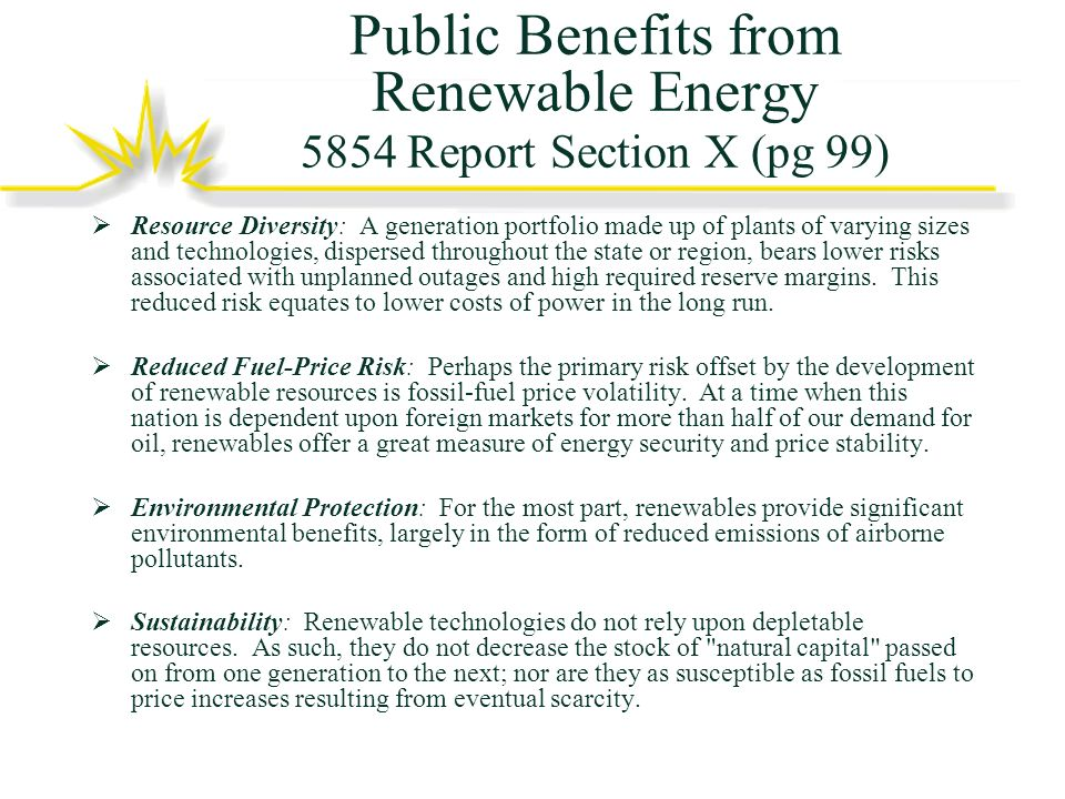 Public Benefits from Renewable Energy 5854 Report Section X (pg 99) Resource Diversity: A generation portfolio made up of plants of varying sizes and technologies, dispersed throughout the state or region, bears lower risks associated with unplanned outages and high required reserve margins.