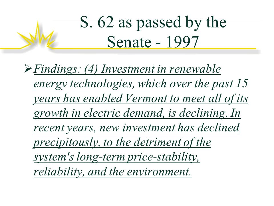 S. 62 as passed by the Senate - 1997 Findings: (4) Investment in renewable energy technologies, which over the past 15 years has enabled Vermont to me