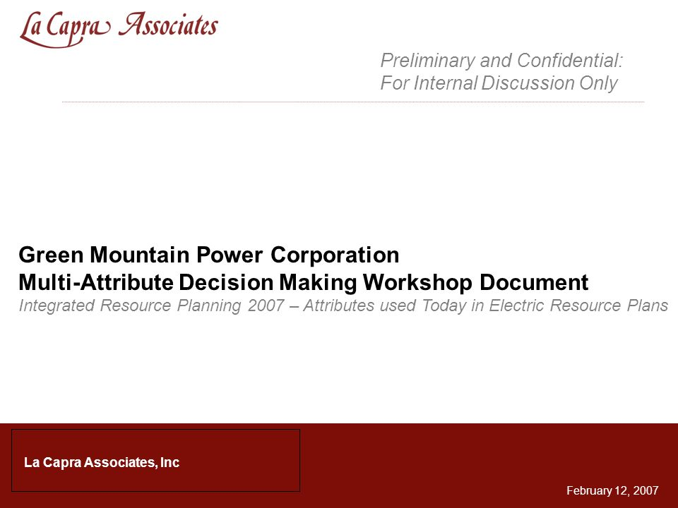 1 Green Mountain Power Corporation Multi-Attribute Decision Making Workshop Document Integrated Resource Planning 2007 – Attributes used Today in Electric Resource Plans La Capra Associates, Inc February 12, 2007 Preliminary and Confidential: For Internal Discussion Only