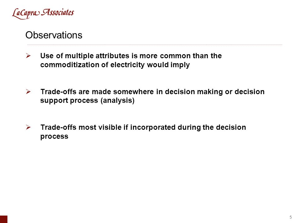 5 Observations Use of multiple attributes is more common than the commoditization of electricity would imply Trade-offs are made somewhere in decision making or decision support process (analysis) Trade-offs most visible if incorporated during the decision process
