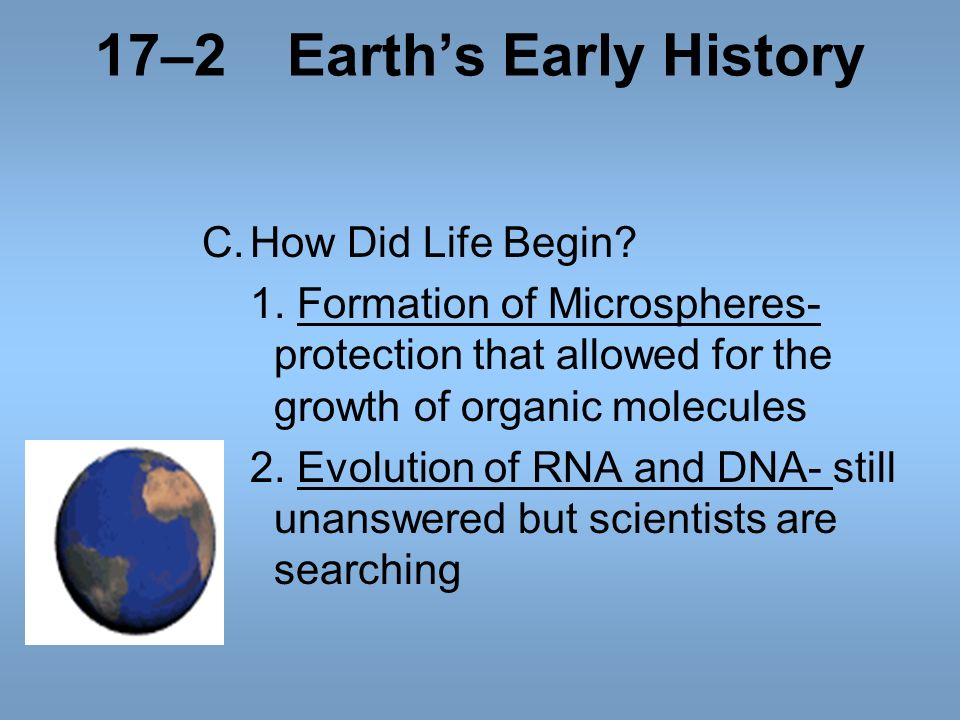 17–2Earths Early History C.How Did Life Begin? 1. Formation of Microspheres- protection that allowed for the growth of organic molecules 2. Evolution