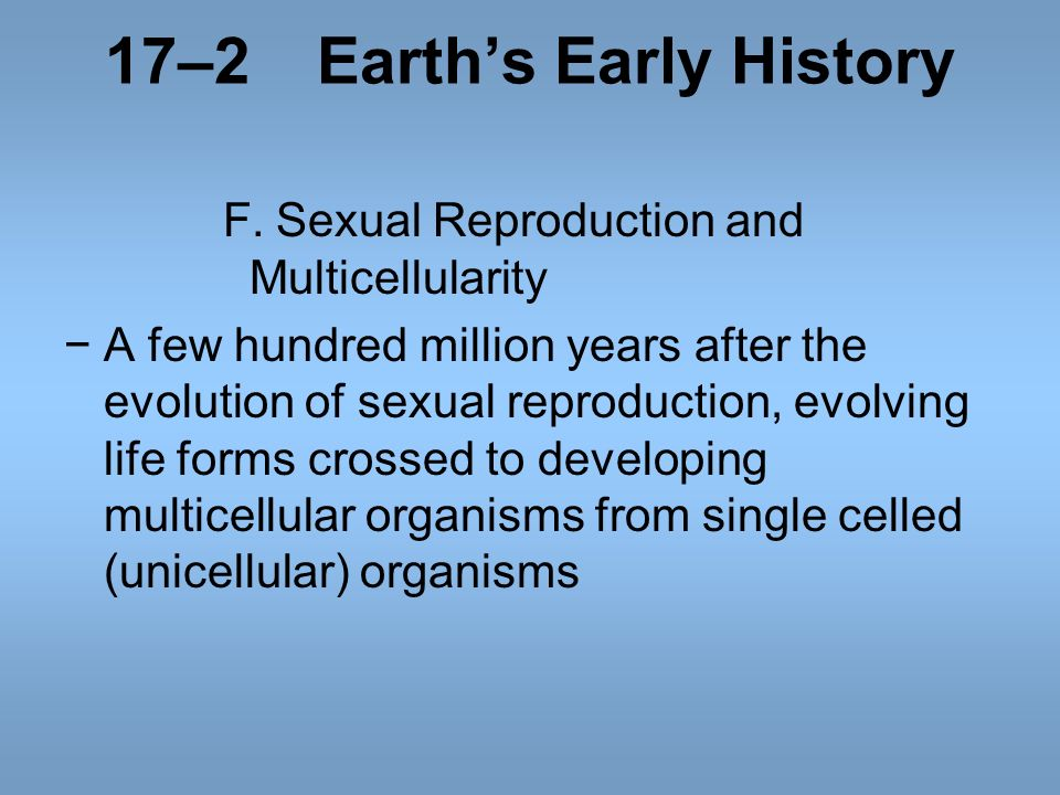 17–2Earths Early History F.Sexual Reproduction and Multicellularity A few hundred million years after the evolution of sexual reproduction, evolving l