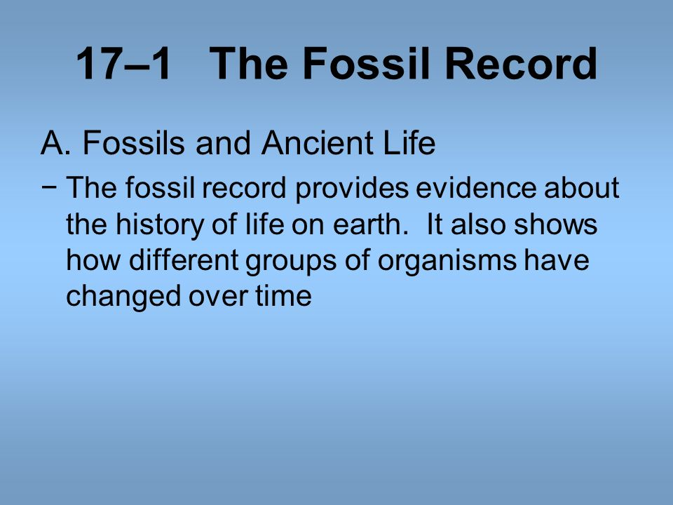 17–1The Fossil Record A. Fossils and Ancient Life The fossil record provides evidence about the history of life on earth. It also shows how different