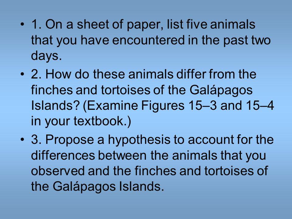 1. On a sheet of paper, list five animals that you have encountered in the past two days. 2. How do these animals differ from the finches and tortoise