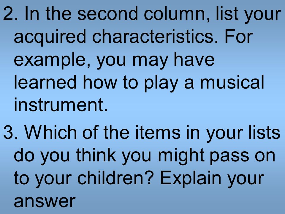 2. In the second column, list your acquired characteristics. For example, you may have learned how to play a musical instrument. 3. Which of the items