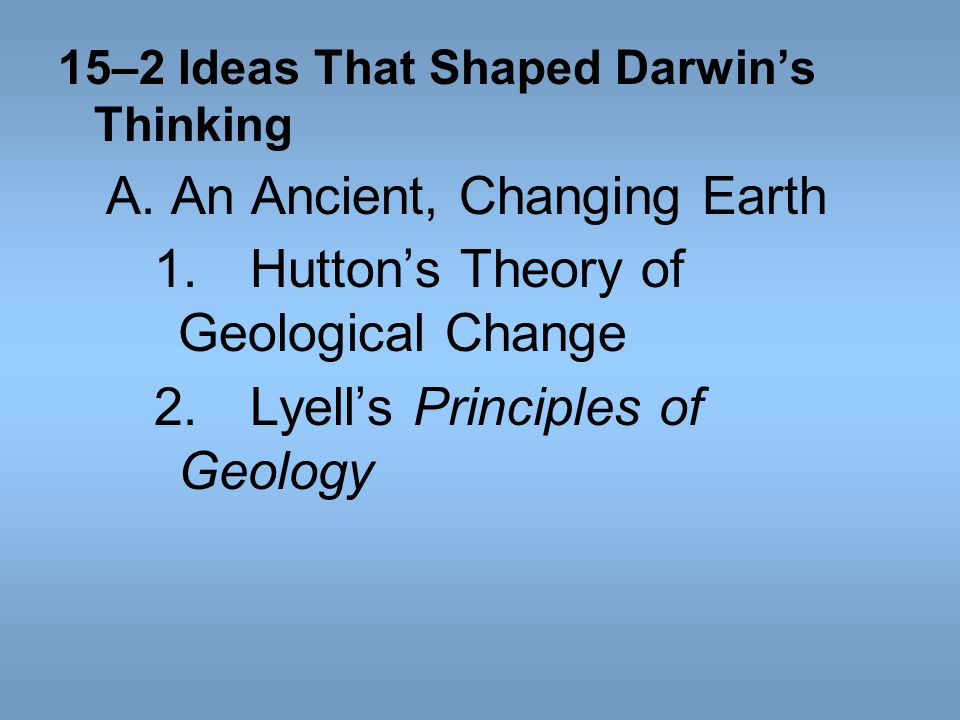 15–2 Ideas That Shaped Darwins Thinking A. An Ancient, Changing Earth 1.Huttons Theory of Geological Change 2.Lyells Principles of Geology