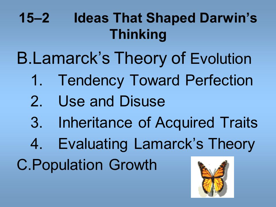 15–2Ideas That Shaped Darwins Thinking B.Lamarcks Theory of Evolution 1.Tendency Toward Perfection 2.Use and Disuse 3.Inheritance of Acquired Traits 4