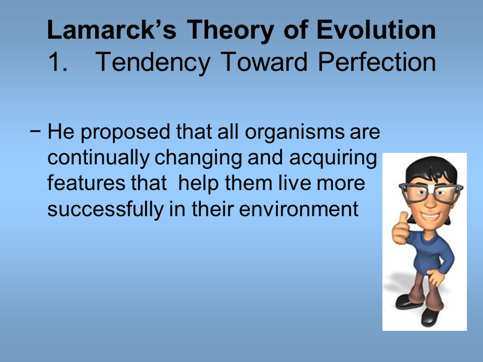 Lamarcks Theory of Evolution 1.Tendency Toward Perfection He proposed that all organisms are continually changing and acquiring features that help the