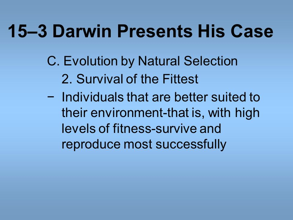 15–3 Darwin Presents His Case C. Evolution by Natural Selection 2.Survival of the Fittest Individuals that are better suited to their environment-that
