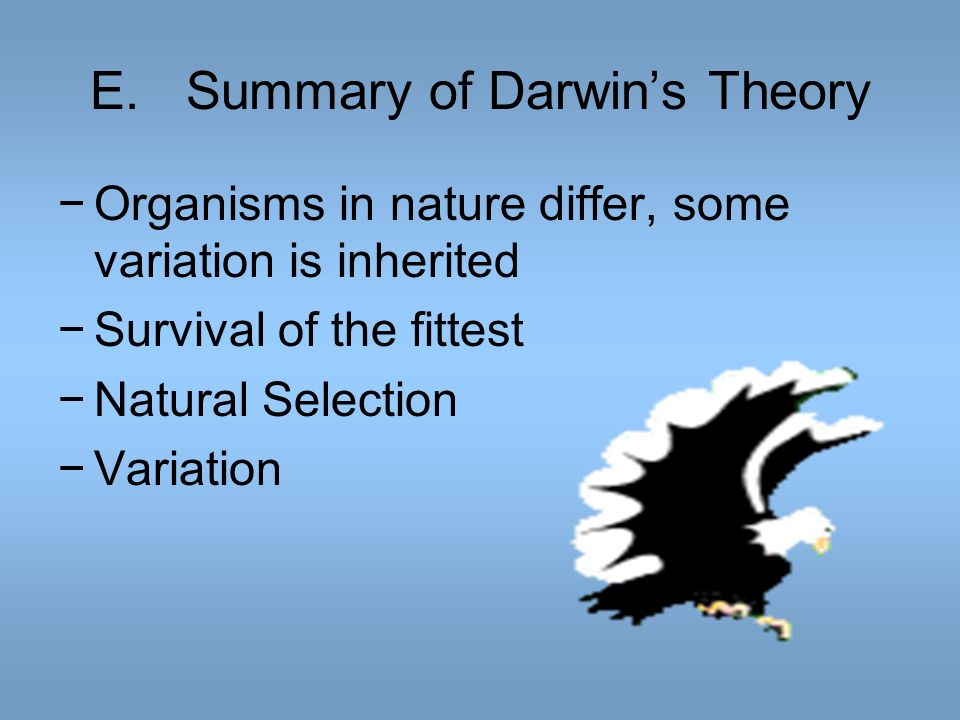 E.Summary of Darwins Theory Organisms in nature differ, some variation is inherited Survival of the fittest Natural Selection Variation