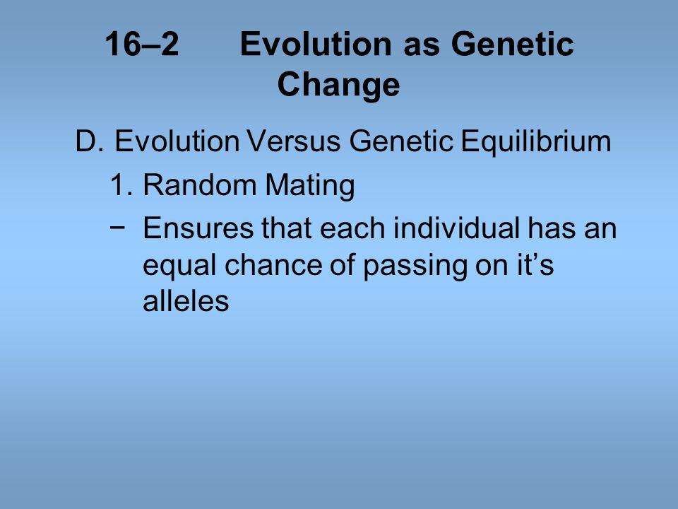 16–2Evolution as Genetic Change D.Evolution Versus Genetic Equilibrium 1.Random Mating Ensures that each individual has an equal chance of passing on