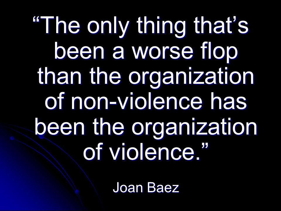 The only thing thats been a worse flop than the organization of non-violence has been the organization of violence.