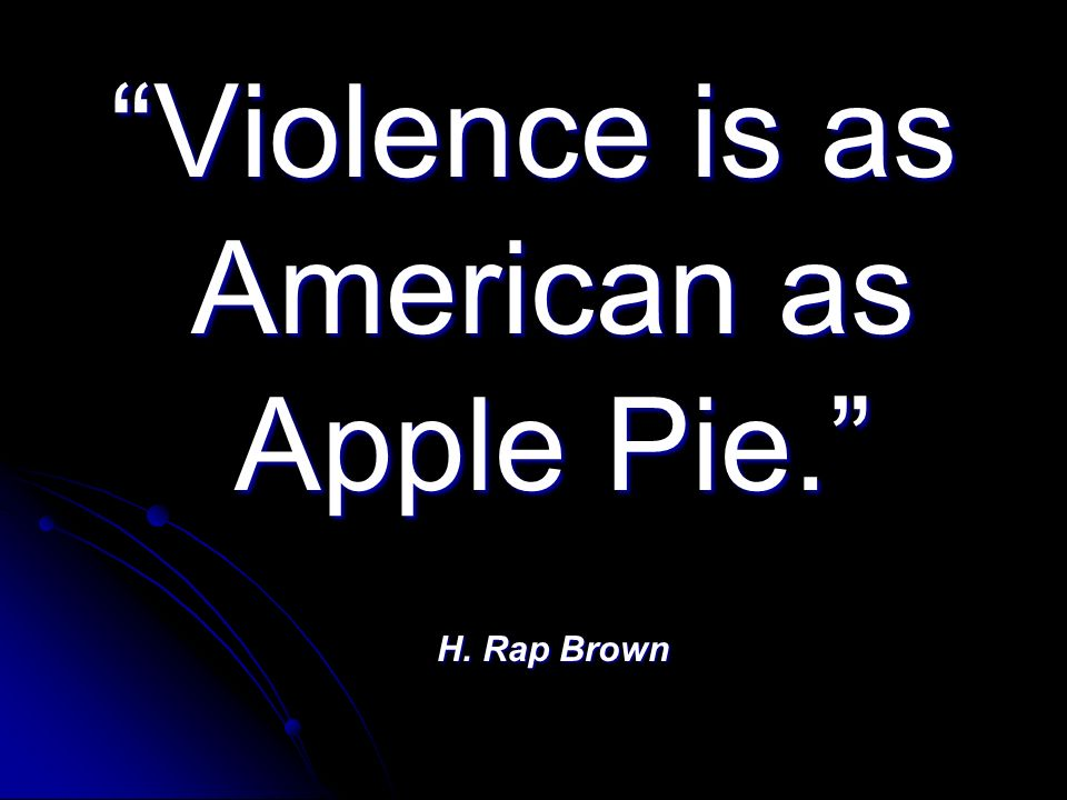 Violence is as American as Apple Pie. H. Rap Brown