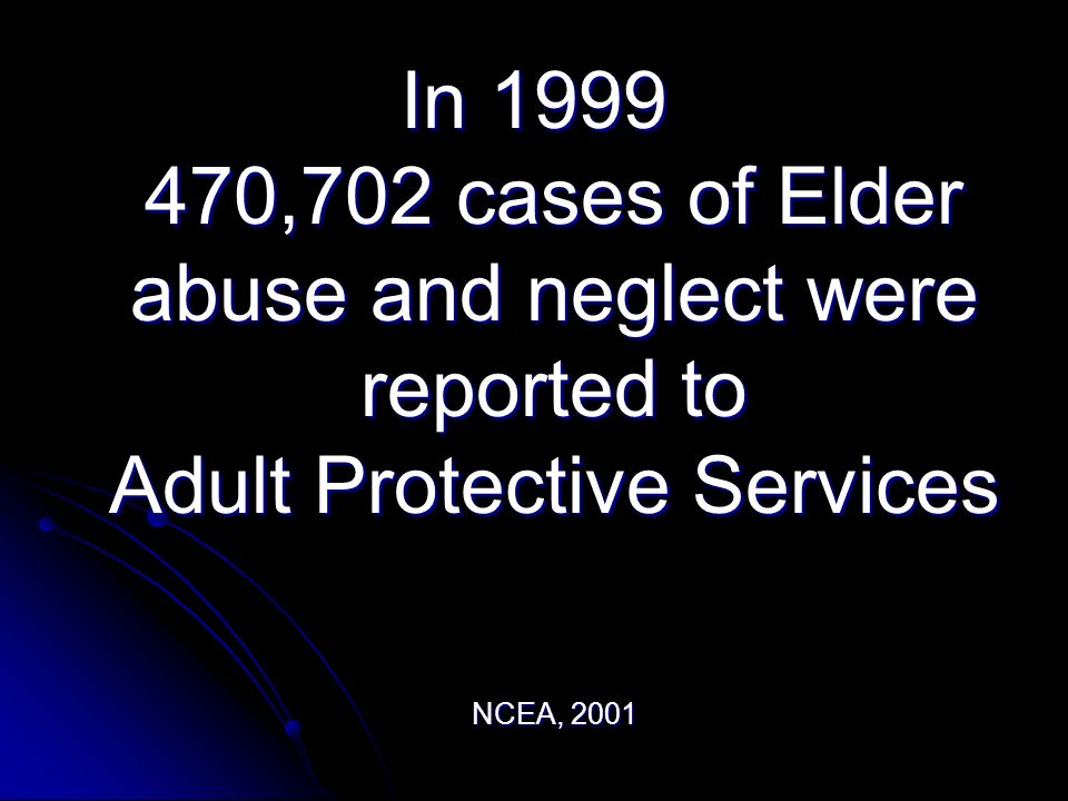 In 1999 470,702 cases of Elder abuse and neglect were reported to Adult Protective Services NCEA, 2001