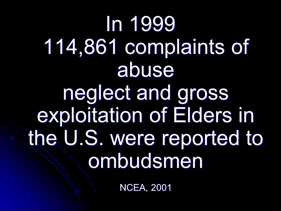In 1999 114,861 complaints of abuse neglect and gross exploitation of Elders in the U.S.