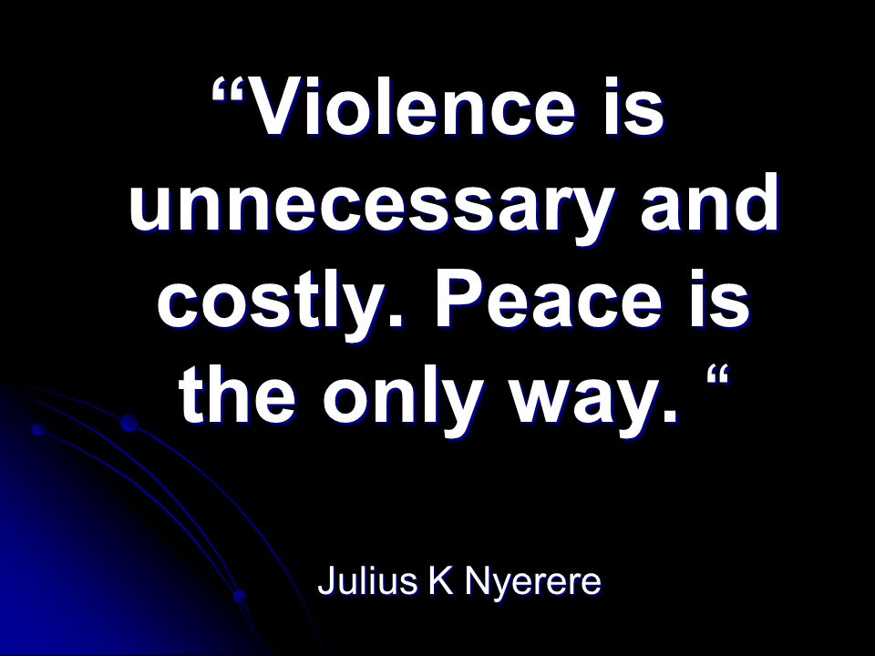 Violence is unnecessary and costly. Peace is the only way.