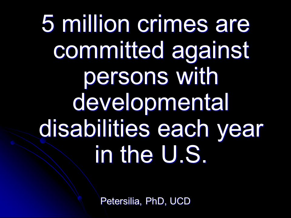 5 million crimes are committed against persons with developmental disabilities each year in the U.S.