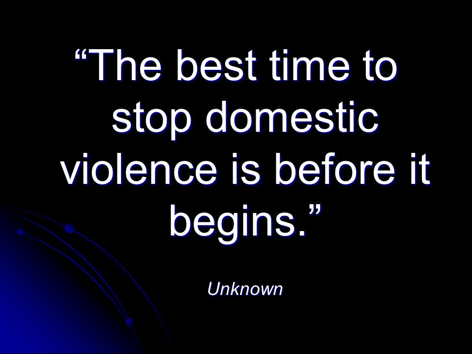 The best time to stop domestic violence is before it begins. Unknown