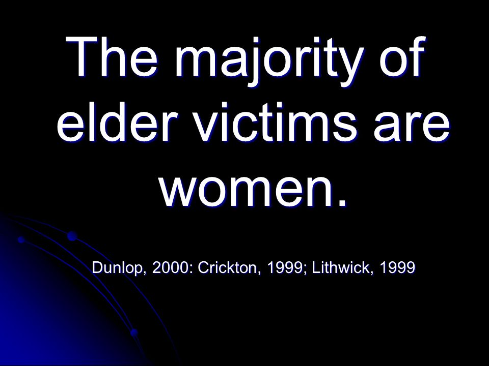 The majority of elder victims are women. Dunlop, 2000: Crickton, 1999; Lithwick, 1999