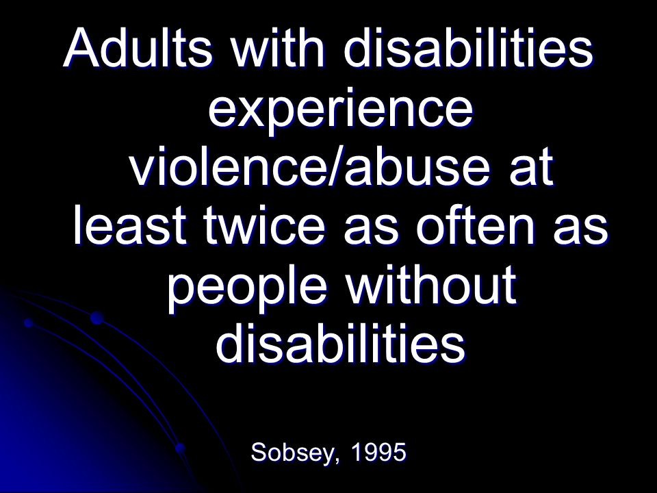 Adults with disabilities experience violence/abuse at least twice as often as people without disabilities Sobsey, 1995
