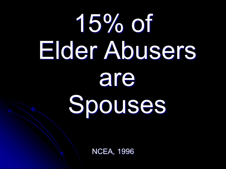 15% of Elder Abusers are Spouses NCEA, 1996