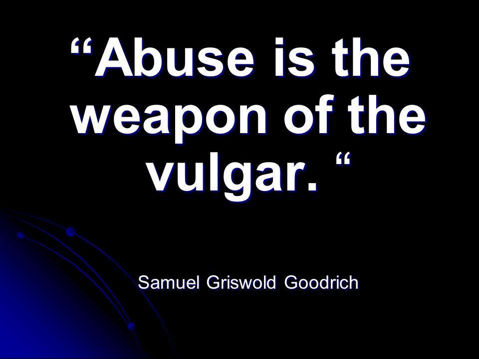 Abuse is the weapon of the vulgar. Abuse is the weapon of the vulgar. Samuel Griswold Goodrich