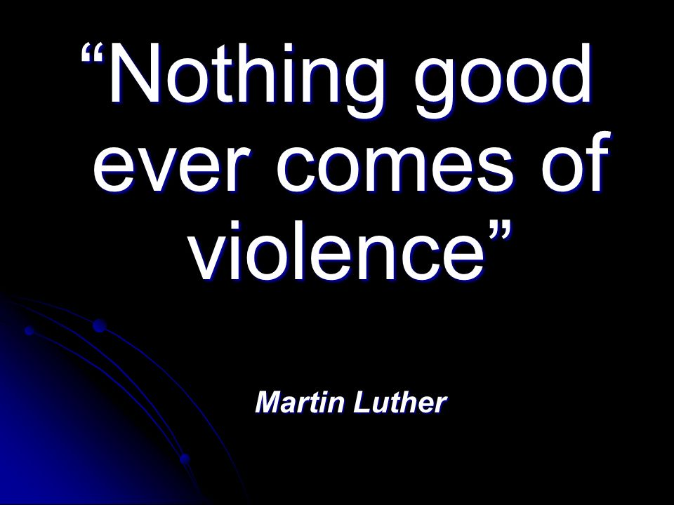 Nothing good ever comes of violence Martin Luther