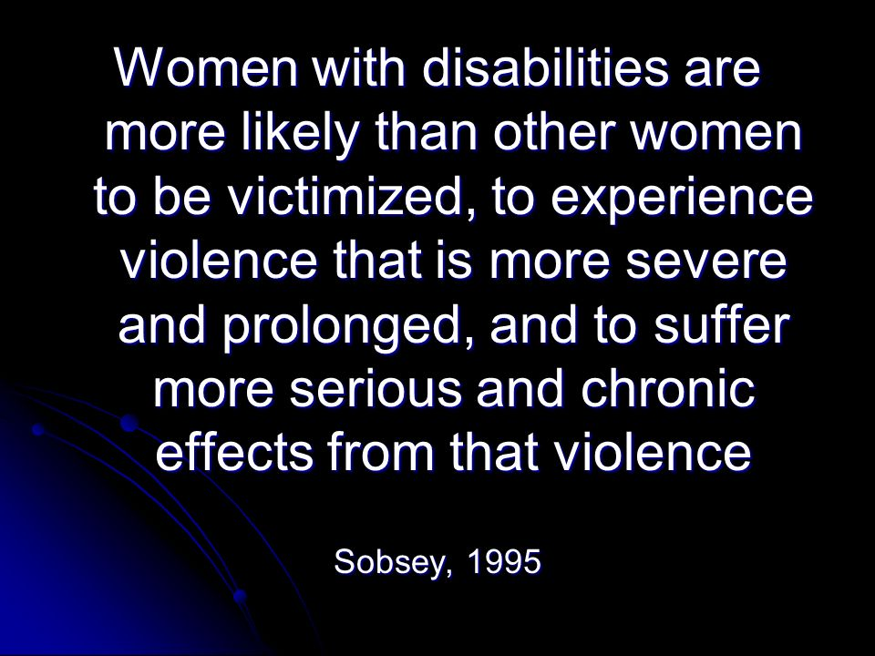 Women with disabilities are more likely than other women to be victimized, to experience violence that is more severe and prolonged, and to suffer more serious and chronic effects from that violence Sobsey, 1995