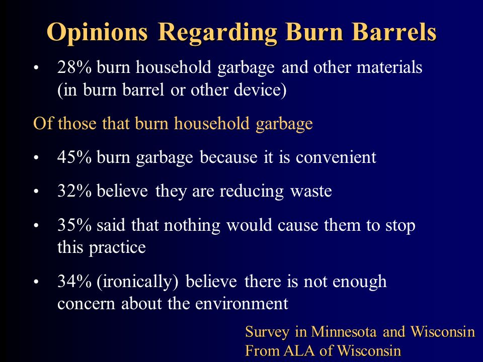 Opinions Regarding Burn Barrels 28% burn household garbage and other materials (in burn barrel or other device) Of those that burn household garbage 4
