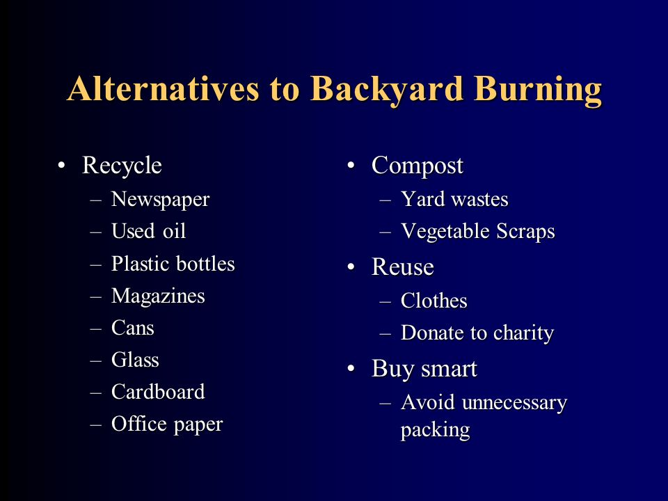 Alternatives to Backyard Burning RecycleRecycle –Newspaper –Used oil –Plastic bottles –Magazines –Cans –Glass –Cardboard –Office paper Compost –Yard w