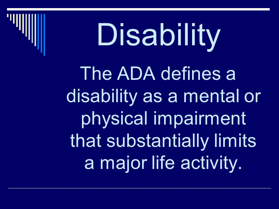 Disability The ADA defines a disability as a mental or physical impairment that substantially limits a major life activity.