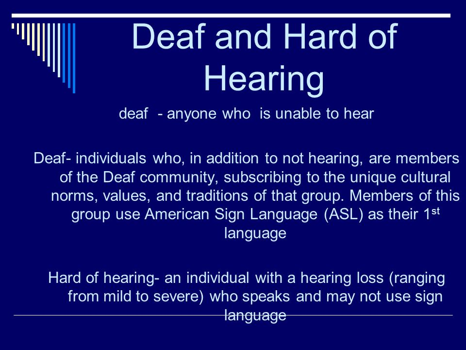 Deaf and Hard of Hearing deaf - anyone who is unable to hear Deaf- individuals who, in addition to not hearing, are members of the Deaf community, subscribing to the unique cultural norms, values, and traditions of that group.