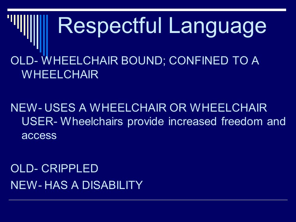 Respectful Language OLD- WHEELCHAIR BOUND; CONFINED TO A WHEELCHAIR NEW- USES A WHEELCHAIR OR WHEELCHAIR USER- Wheelchairs provide increased freedom and access OLD- CRIPPLED NEW- HAS A DISABILITY