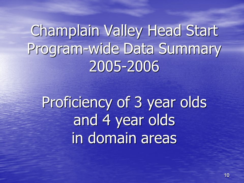 10 Champlain Valley Head Start Program-wide Data Summary Proficiency of 3 year olds and 4 year olds in domain areas