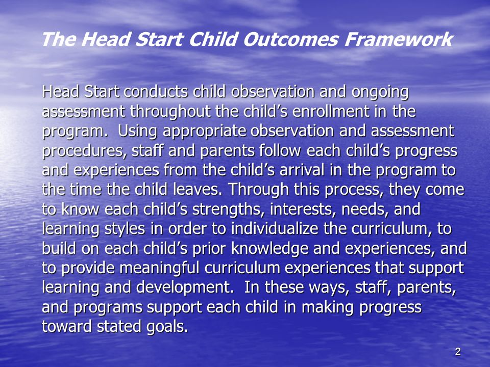 2 The Head Start Child Outcomes Framework Head Start conducts child observation and ongoing assessment throughout the childs enrollment in the program.