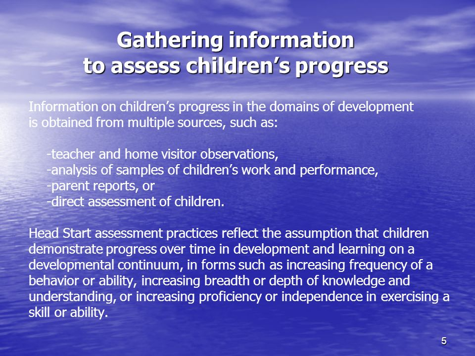 5 Gathering information to assess childrens progress Information on childrens progress in the domains of development is obtained from multiple sources, such as: -teacher and home visitor observations, -analysis of samples of childrens work and performance, -parent reports, or -direct assessment of children.