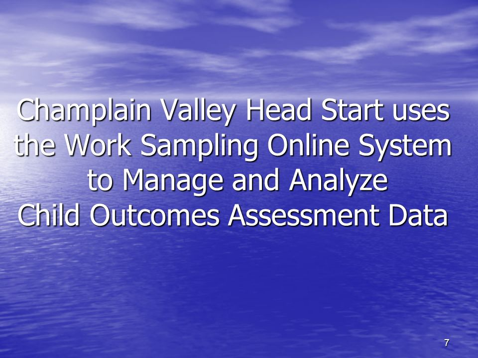 7 Champlain Valley Head Start uses the Work Sampling Online System to Manage and Analyze Child Outcomes Assessment Data
