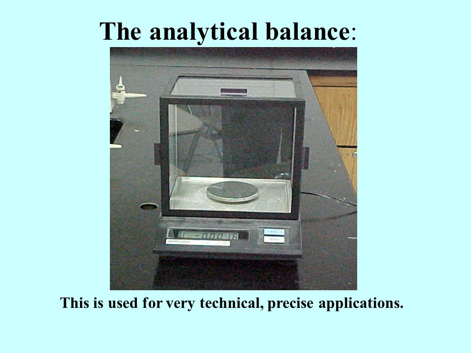 The analytical balance: This is used for very technical, precise applications.