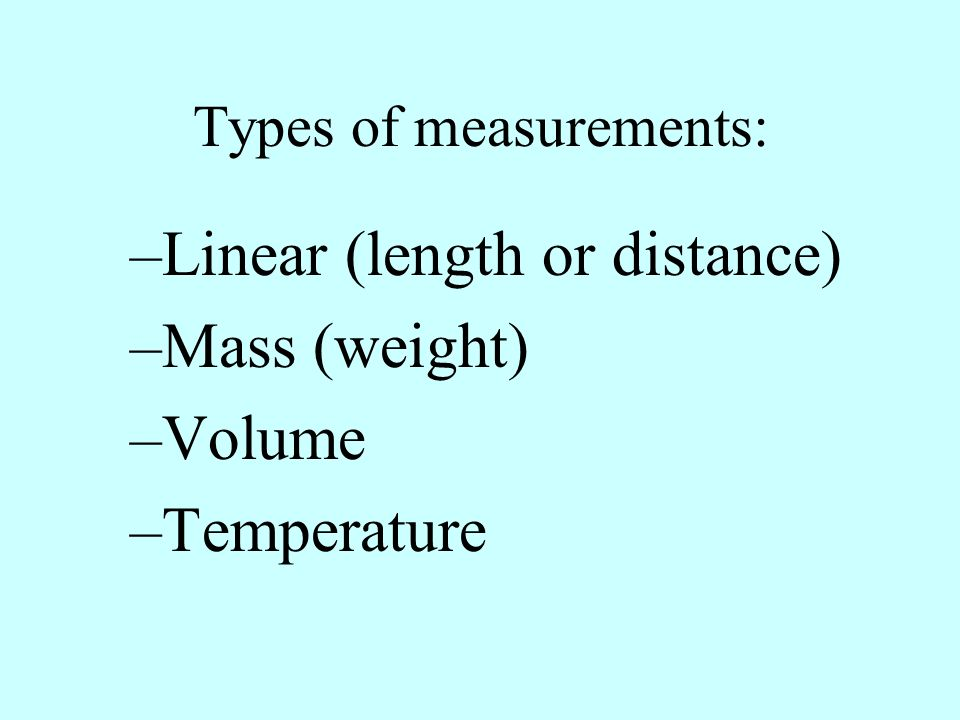 Types of measurements: –Linear (length or distance) –Mass (weight) –Volume –Temperature