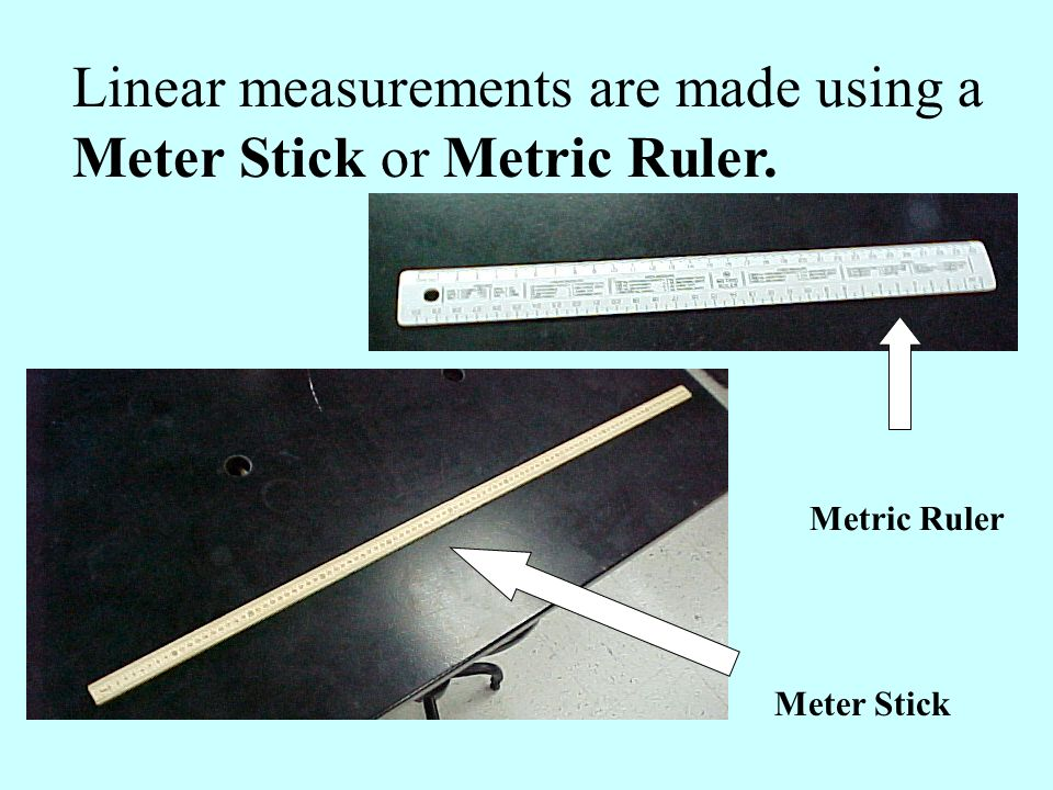 Linear measurements are made using a Meter Stick or Metric Ruler. Metric Ruler Meter Stick