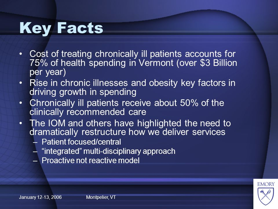 January 12-13, 2006 Montpelier, VT Key Facts Cost of treating chronically ill patients accounts for 75% of health spending in Vermont (over $3 Billion per year) Rise in chronic illnesses and obesity key factors in driving growth in spending Chronically ill patients receive about 50% of the clinically recommended care The IOM and others have highlighted the need to dramatically restructure how we deliver services –Patient focused/central –integrated multi-disciplinary approach –Proactive not reactive model