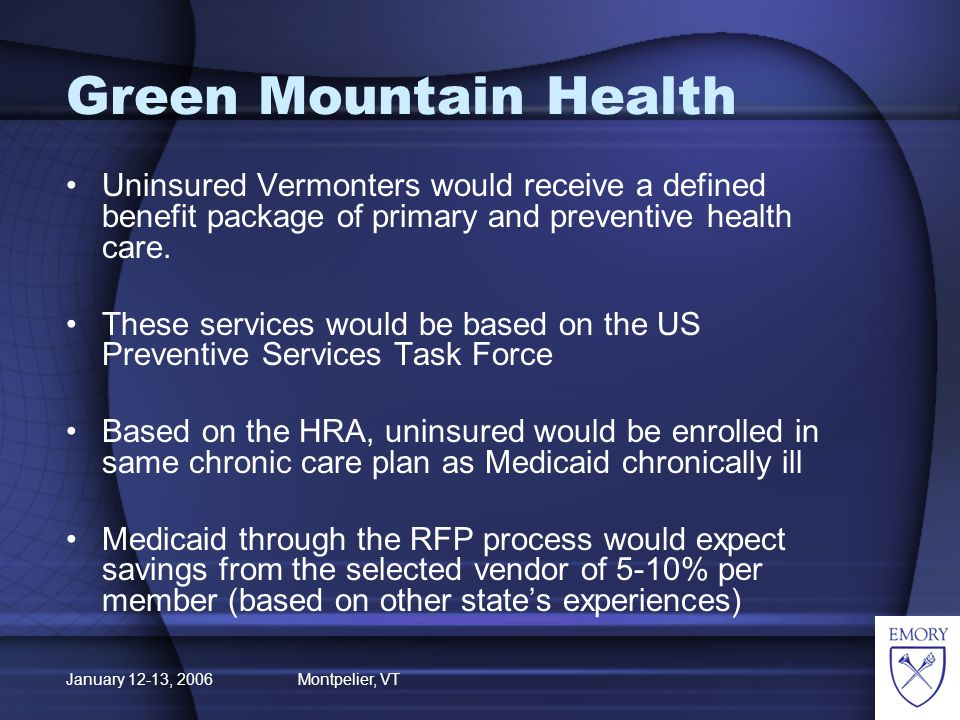 January 12-13, 2006 Montpelier, VT Green Mountain Health (GMH) Upon receipt of GMH card, the uninsured would receive a health risk appraisal to identify at-risk individuals The HRA would identify medical conditions requiring further evaluation/treatment and referral to a physician as indicated Treatment plan would include clinical and lifestyle action plan Progress in meeting these clinical goals reported annually.