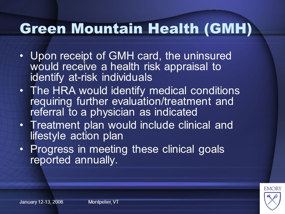 January 12-13, 2006 Montpelier, VT Green Mountain Health Uninsured that are not chronically ill would receive all primary and preventive services.