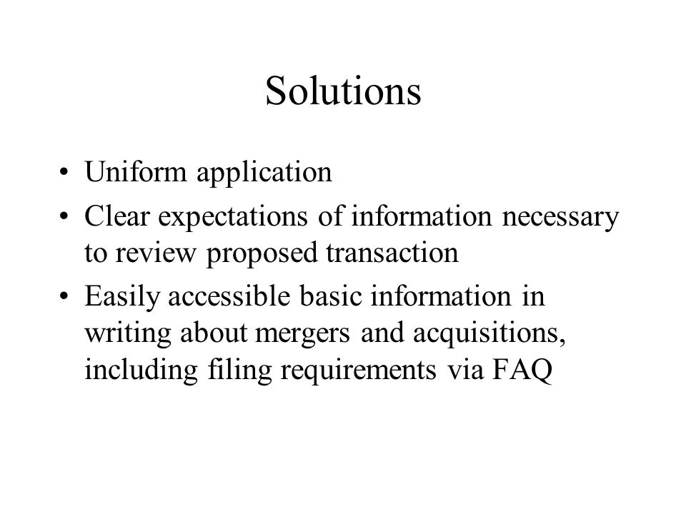 Solutions Uniform application Clear expectations of information necessary to review proposed transaction Easily accessible basic information in writing about mergers and acquisitions, including filing requirements via FAQ