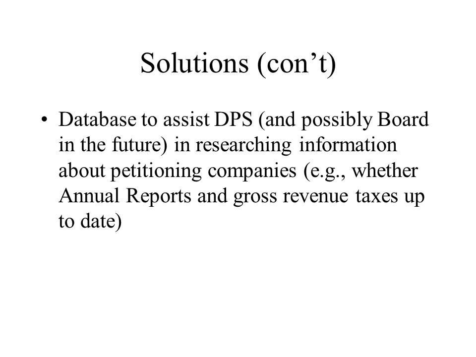Solutions (cont) Database to assist DPS (and possibly Board in the future) in researching information about petitioning companies (e.g., whether Annual Reports and gross revenue taxes up to date)