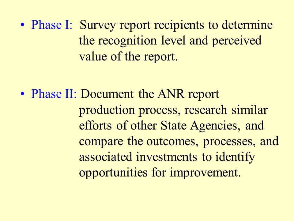 Phase I: Survey report recipients to determine the recognition level and perceived value of the report. Phase II: Document the ANR report production p